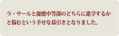 ラ・サールと慶應中等部のどちらに進学するかと悩むという幸せな幕引きとなりました。